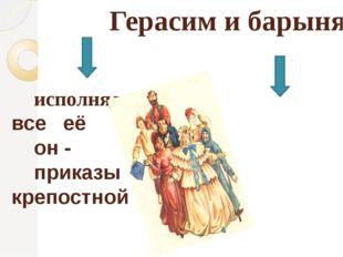 Герасим и барыня исполнял все её он - приказы крепостной