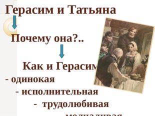 Герасим и Татьяна Почему она?.. Как и Герасим - одинокая - исполнительная - т
