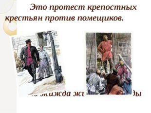 Это протест крепостных крестьян против помещиков. Это жажда жизни и свободы