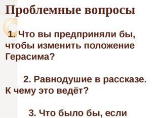 Проблемные вопросы 1. Что вы предприняли бы, чтобы изменить положение Герасим