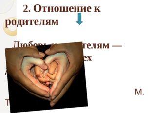 2. Отношение к родителям Любовь к родителям — основа всех добродетелей. М. Т