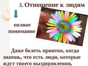 3. Отношение к людям полное понимание Даже болеть приятно, когда знаешь, что