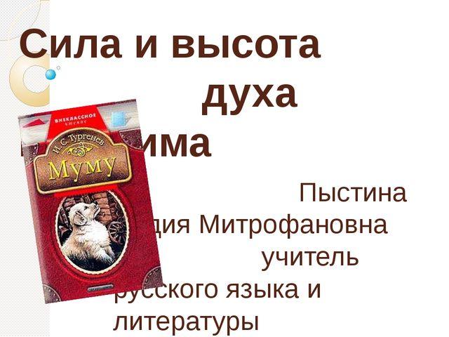Сила и высота духа Герасима Пыстина Лидия Митрофановна учитель русского языка...