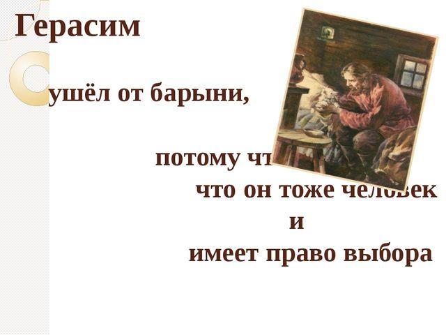 Герасим ушёл от барыни, потому что понял, что он тоже человек и имеет право в...