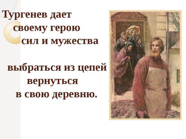 Тургенев дает своему герою сил и мужества выбраться из цепей вернуться в свою...