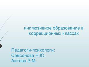 инклюзивное образование в коррекционных классах Педагоги-психологи: Самсонова