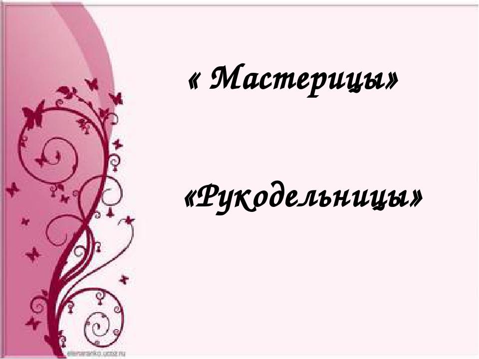 « Мастерицы» «Рукодельницы»