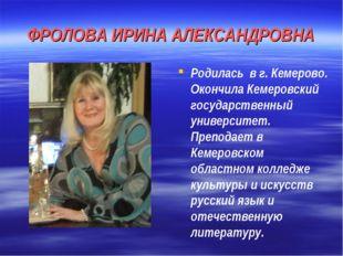 ФРОЛОВА ИРИНА АЛЕКСАНДРОВНА Родилась в г. Кемерово. Окончила Кемеровский госу