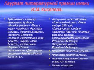 Лауреат литературной премии имени И.М. Киселева. Публиковалась в газетах: «Ко