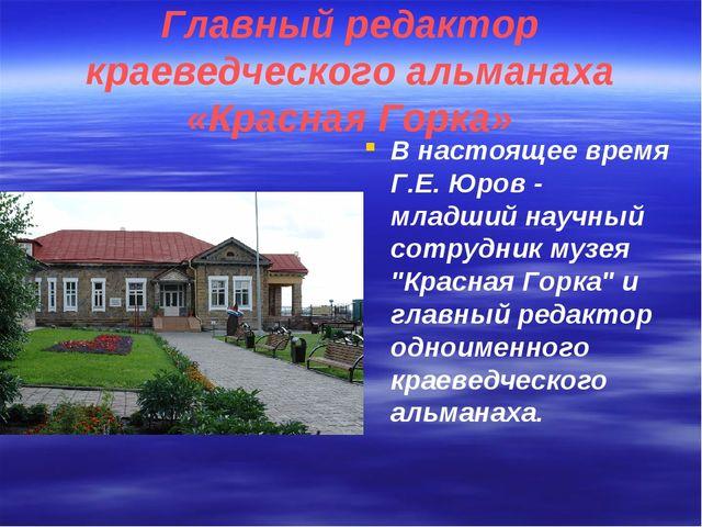 Главный редактор краеведческого альманаха «Красная Горка» В настоящее время Г...