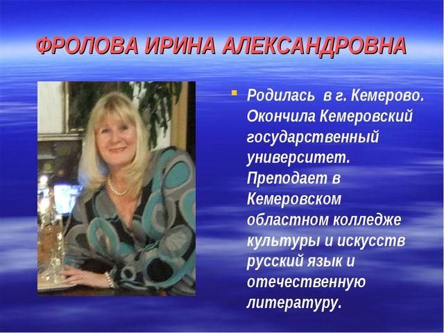 ФРОЛОВА ИРИНА АЛЕКСАНДРОВНА Родилась в г. Кемерово. Окончила Кемеровский госу...