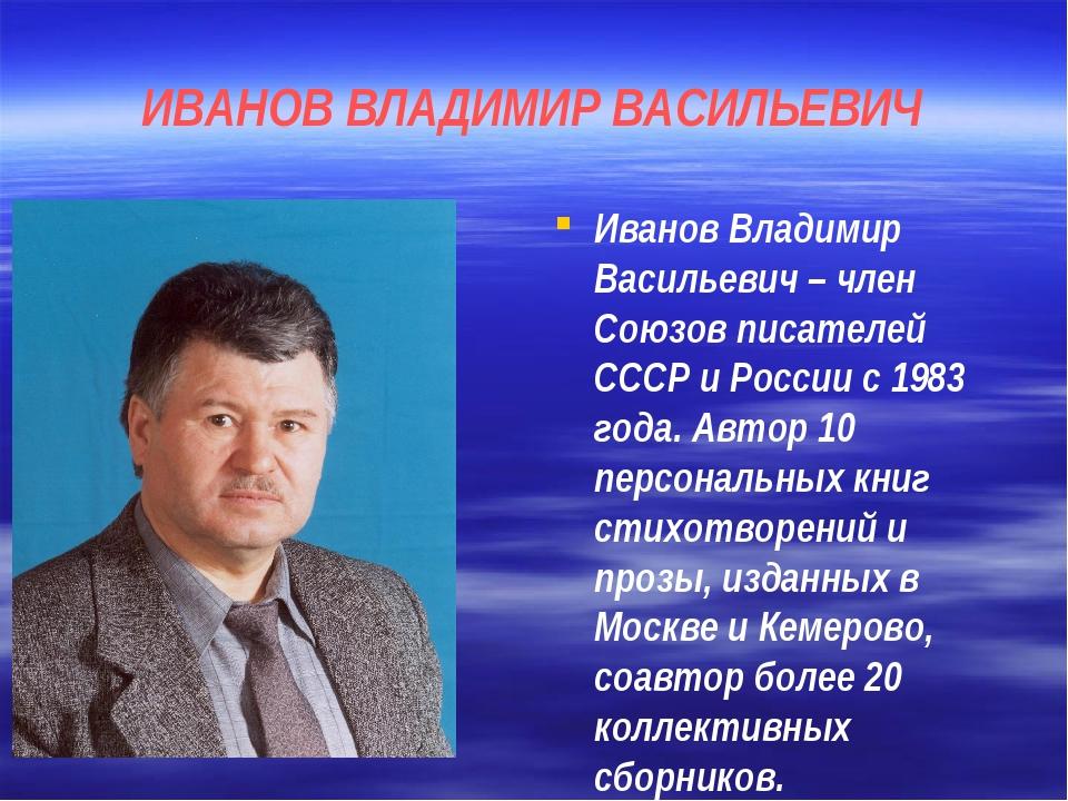 ИВАНОВ ВЛАДИМИР ВАСИЛЬЕВИЧ Иванов Владимир Васильевич – член Союзов писателей...