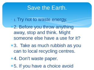 1. Try not to waste energy. 2. Before you throw anything away, stop and think