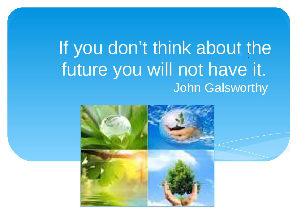 If you don't think about the future you will not have it. John Galsworthy :