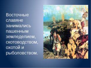 Восточные славяне занимались пашенным земледелием, скотоводством, охотой и ры
