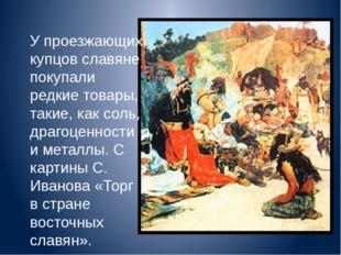 У проезжающих купцов славяне покупали редкие товары, такие, как соль, драгоц