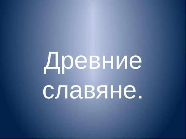 Древние славяне.
