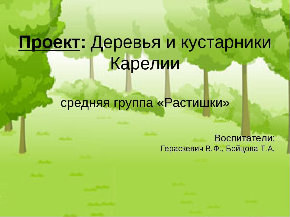Воспитатели: Гераскевич В.Ф., Бойцова Т.А. Проект: Деревья и кустарники Карел...