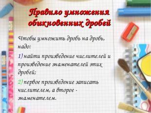 Правило умножения обыкновенных дробей Чтобы умножить дробь на дробь, надо: 1)