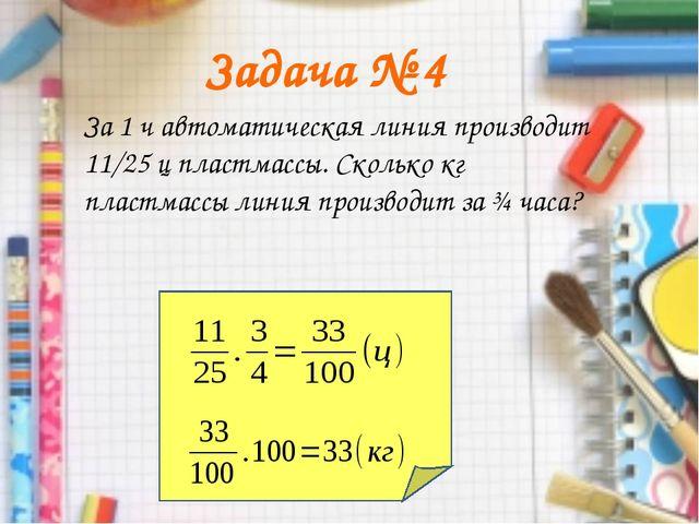 Задача № 4 За 1 ч автоматическая линия производит 11/25 ц пластмассы. Сколько...
