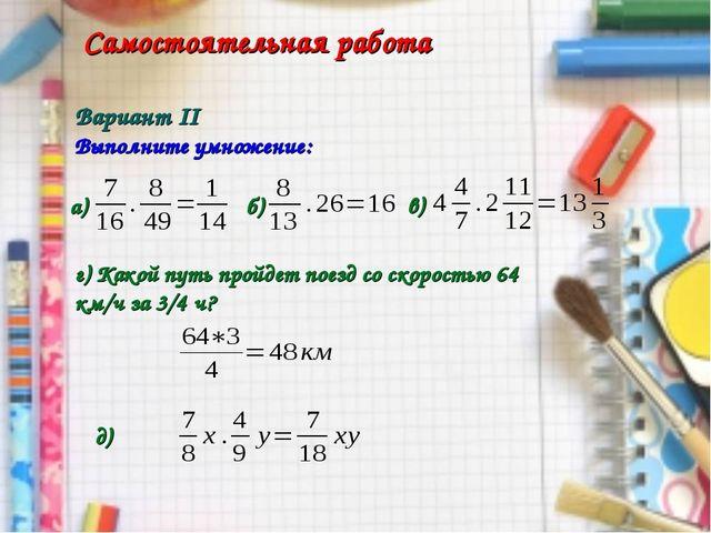 Самостоятельная работа Вариант II Выполните умножение: а) б) в) г) Какой путь...