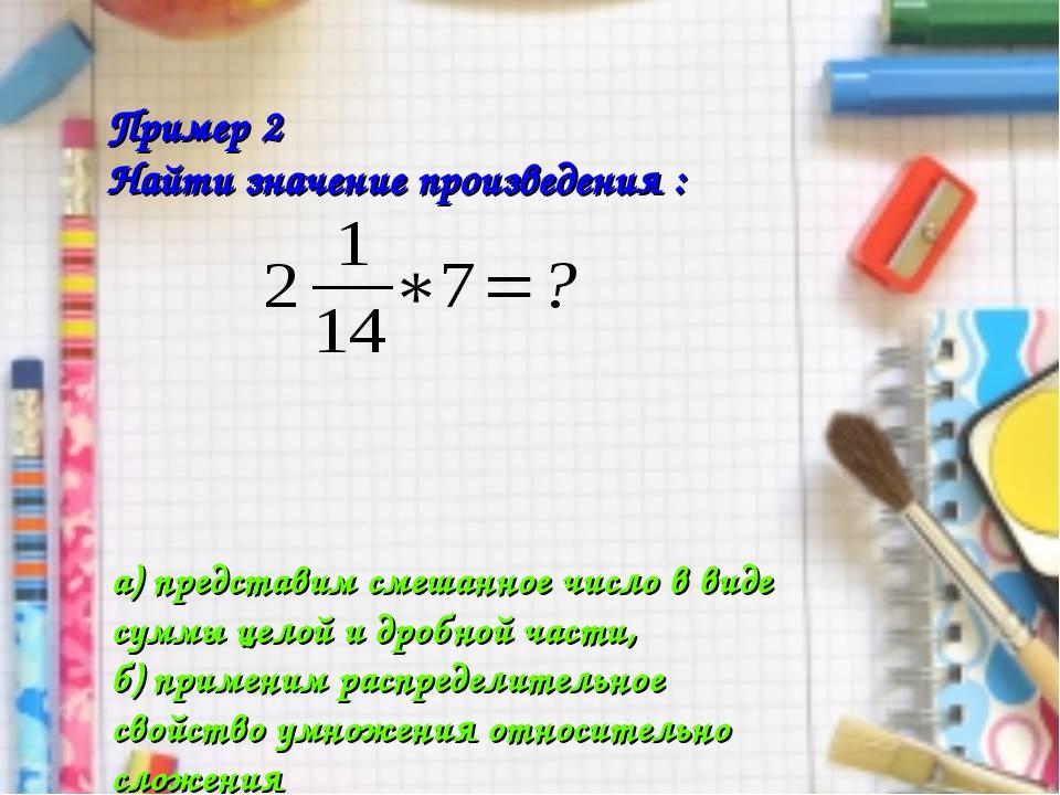 Пример 2 Найти значение произведения : а) представим смешанное число в виде с...
