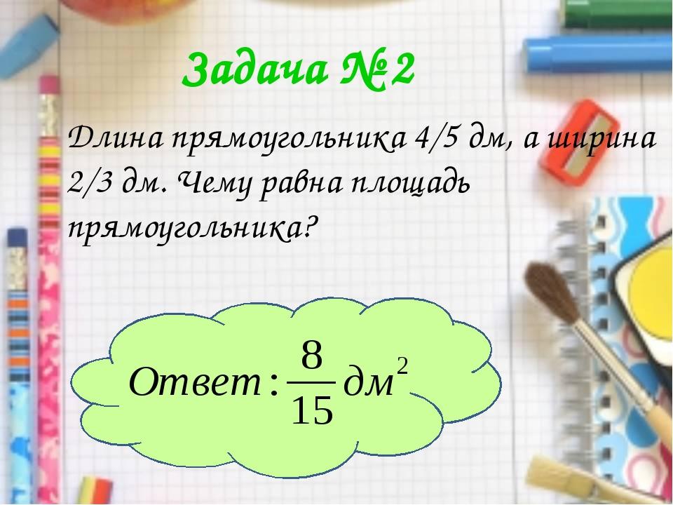 Задача № 2 Длина прямоугольника 4/5 дм, а ширина 2/3 дм. Чему равна площадь п...