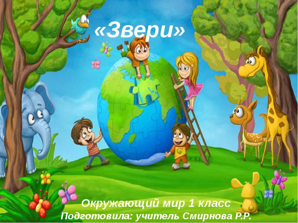 Окружающий мир 1 класс Подготовила: учитель Смирнова Р.Р. «Звери»