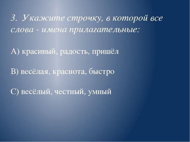 3. Укажите строчку, в которой все слова - имена прилагательные: А) красивый,...