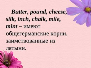 Butter, pound, cheese, silk, inch, chalk, mile, mint – имеют общегерманские к