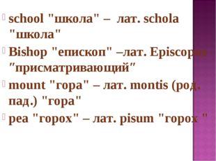 """school """"школа"""" – лат. schola """"школа"""" Bishop """"епископ"""" –лат. Episcopus ″присма"""