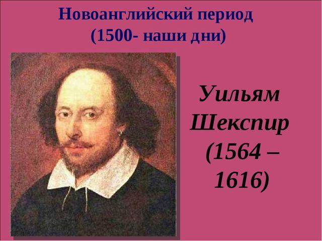Уильям Шекспир (1564 – 1616) Новоанглийский период (1500- наши дни)