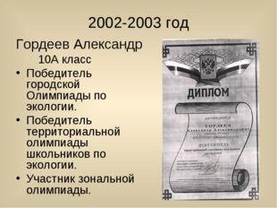 2002-2003 год Гордеев Александр 10А класс Победитель городской Олимпиады по