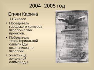 2004 -2005 год Егиян Карина 11Б класс Победитель городского конкурса экологич