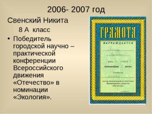 2006- 2007 год Свенский Никита 8 А класс Победитель городской научно – практ