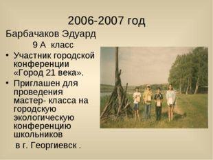 2006-2007 год Барбачаков Эдуард 9 А класс Участник городской конференции «Го
