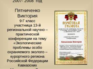 2007- 2008 год Пятниченко Виктория 9 Г класс участница 13-й региональной науч