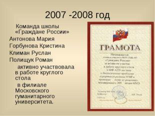 2007 -2008 год Команда школы «Граждане России» Антонова Мария Горбунова Крист
