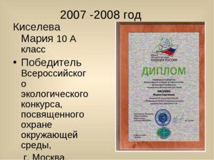 2007 -2008 год Киселева Мария 10 А класс Победитель Всероссийского экологиче