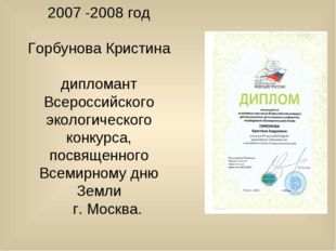 2007 -2008 год Горбунова Кристина дипломант Всероссийского экологического кон