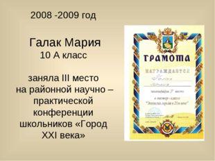 2008 -2009 год Галак Мария 10 А класс заняла III место на районной научно – п