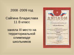 2008 -2009 год Сайгина Владислава 11 В класс заняла III место на территориаль