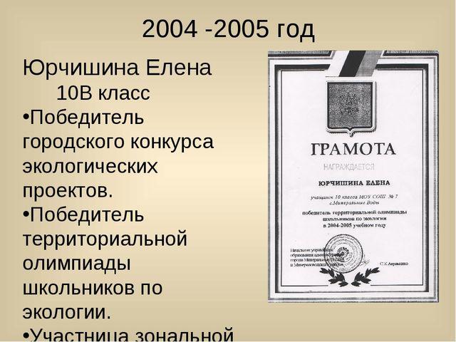 2004 -2005 год Юрчишина Елена 10В класс Победитель городского конкурса эколог...