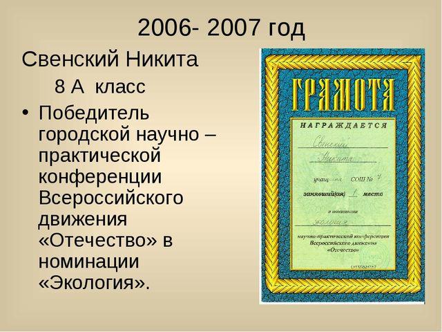 2006- 2007 год Свенский Никита 8 А класс Победитель городской научно – практ...