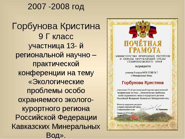 2007 -2008 год Горбунова Кристина 9 Г класс участница 13- й региональной науч...
