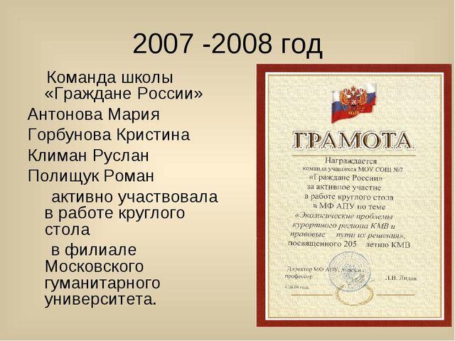 2007 -2008 год Команда школы «Граждане России» Антонова Мария Горбунова Крист...