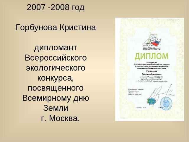 2007 -2008 год Горбунова Кристина дипломант Всероссийского экологического кон...