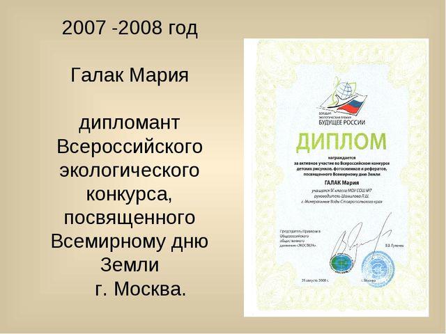 2007 -2008 год Галак Мария дипломант Всероссийского экологического конкурса,...