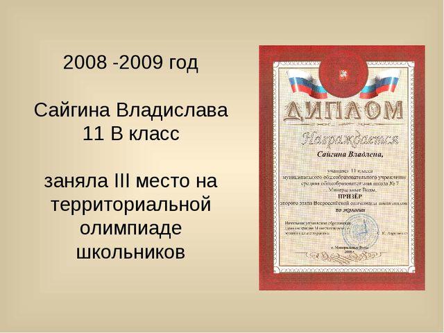 2008 -2009 год Сайгина Владислава 11 В класс заняла III место на территориаль...