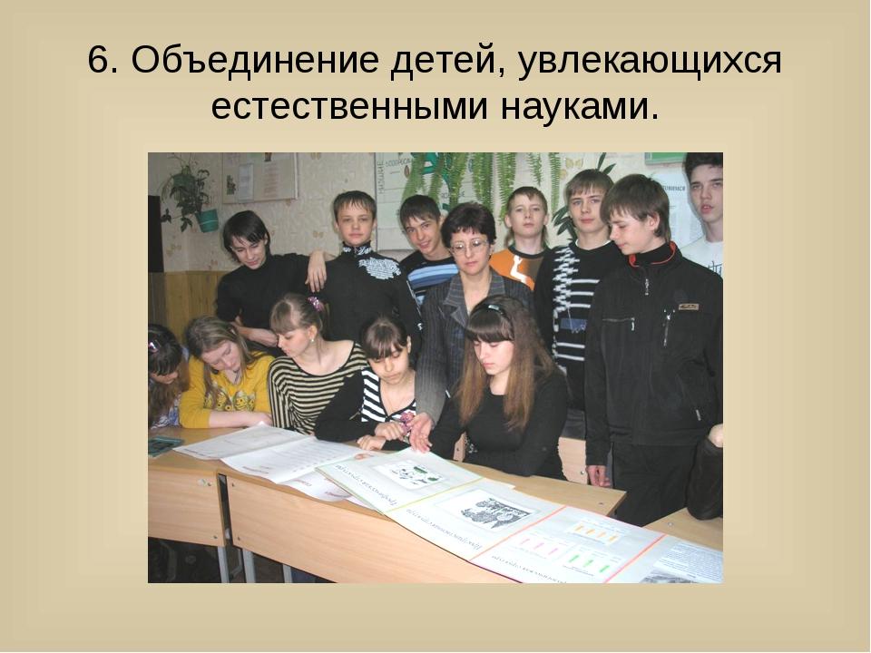 6. Объединение детей, увлекающихся естественными науками.